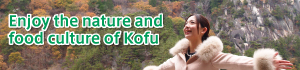 Enjoy the nature and food culture of Kofu